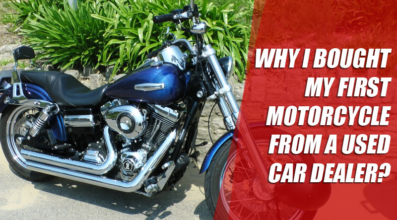 Why I bought my first motorcycle from a used car dealer?